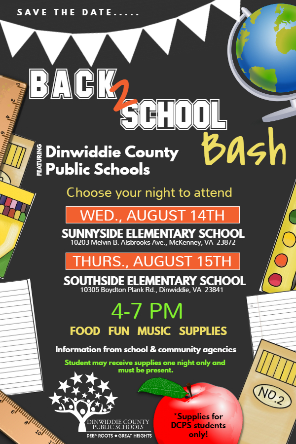 Save the date....  Back 2 School Bash.  Featuring Dinwiddie County Public Schools. Choose your night to attend: Wednesday, August 14, at Sunnyside Elementary School or Thursday, August 15, at Southside Elementary School.  Time: 4 - 7 pm.  There will be Food, Fun, Music, Supplies, and Information from school & community agencies.  Dinwiddie County Public Schools students may receive supplies one night only and must be present.  Deep Roots - Great Heights.
