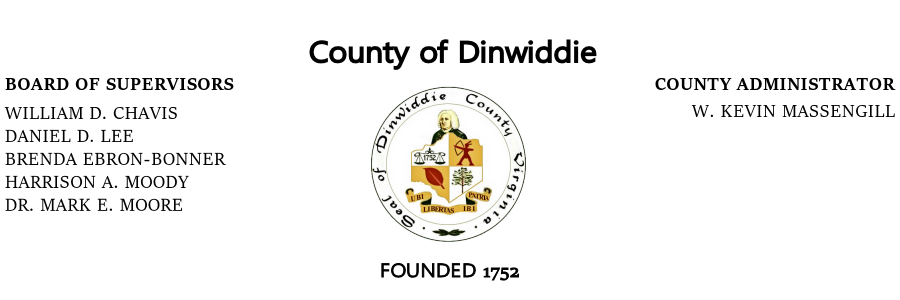 County of DinwiddieBoard of Supervisors, William D. Chavis, Daniel D. Lee, Brenda Ebron-Bonner, Harrison A. Moody, Dr. Mark E. Moore; County Administrator, W. Kevin Massengill; Founded 1752