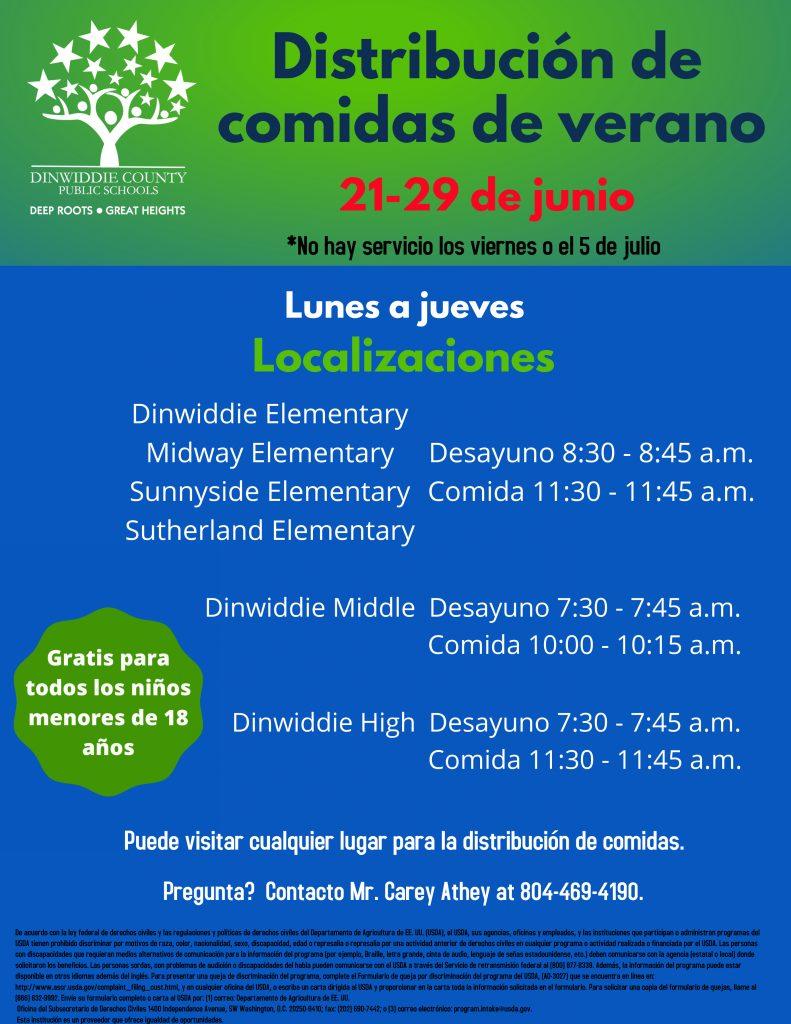 Distribución de comidas de verano 21 de junio - 29 de julio * No hay servicio los viernes ni el 5 de julio. Lunes a jueves. Gratis para todos los niños de 2 a 18 años. Localizaciones: Primaria Dinwiddie, Primaria Midway, Primaria Sunnyside y Primaria Sutherland - Desayuno de 8:30 a 8:45 a.m. y Comida 11:30 a 11:45 a.m. Intermedia Dinwiddie: desayuno de 7:30 a 7:45 a.m. y Comida 10:00 a 10:15 a.m. Preparatoria Dinwiddie: desayuno de 7:30 a 7:45 a.m. y Comida 11:30 a 11:45 a.m. Puede visitar cualquier lugar para la distribución de comidas. ¿Pregunta? Comuníquese Mr. Carey Athey al 804-469-4190.