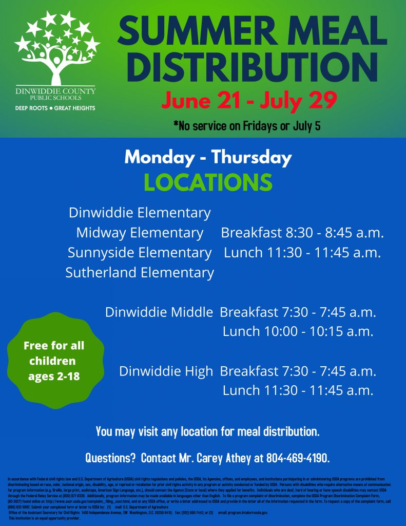 Summer Meal Distribution June 21 - July 29 *No service on Fridays or July 5. Monday - Thursday. Free for all children ages 2 - 18. Locations: Dinwiddie Elementary, Midway Elementary, Sunnyside Elementary, and Sutherland Elementary - Breakfast 8:30 - 8:45 a.m. and Lunch 11:30 - 11:45 a.m. Dinwiddie Middle: Breakfast 7:30 - 7:45 a.m. and Lunch 10:00 - 10:15 a.m. Dinwiddie High: Breakfast 7:30 - 7:45 a.m. and Lunch 11:30 - 11:45 a.m. You may visit any location for meal distribution. Question? Contact Mr. Carey Athey at 804-469-4190.