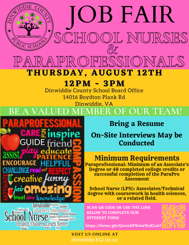 DCPS Job Fair for School Nurses and Paraprofessionals. Thursday, August 12, 12 - 3 pm, Dinwiddie County School Board Office, 14016 Boydton Plan Rd, Dinwiddie, VA. Be a Valued Member of Our Team! Bring a resume. On-site interviews may be conducted. Minimum Requirements: Paraprofessional: Minimum of an Associate's Degree or 48 completed college credits or successful completion of the ParaPro Assesment. School Nurse (LPN): Associates/Technical degree with coursework in health sciences, or a related field. Scan QR code or use the link below to complete our interest form at https://forms.gle/QxrsxDPKtswWzKLm7