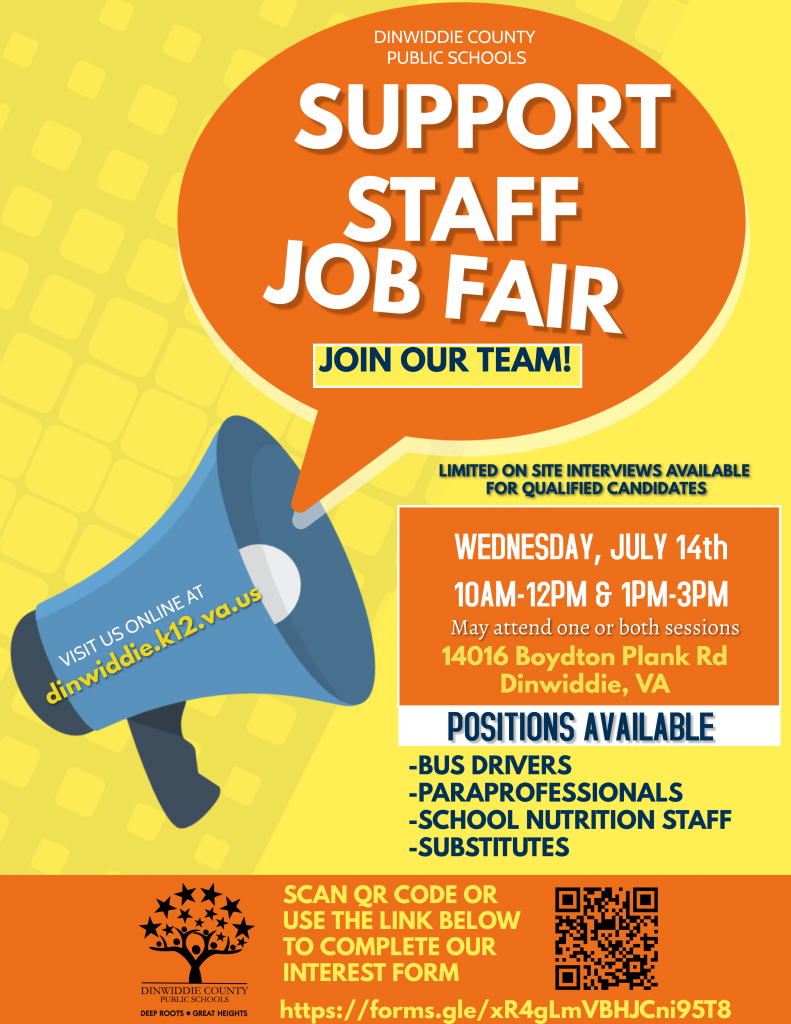 Support Staff Job Fair. Join Our Team! Limited on site interviews available for qualified candidates. Wednesday, July 14, 10 am - 12 pm and 1 pm - 3 pm. May attend on or both sessions. 14016 Boydton Plan Rd, Dinwiddie, VA. Positions available: Bus drivers, paraprofessionals, school nutrition staff, substitutes. Click the link below or scan the QR code to complete our interest form.