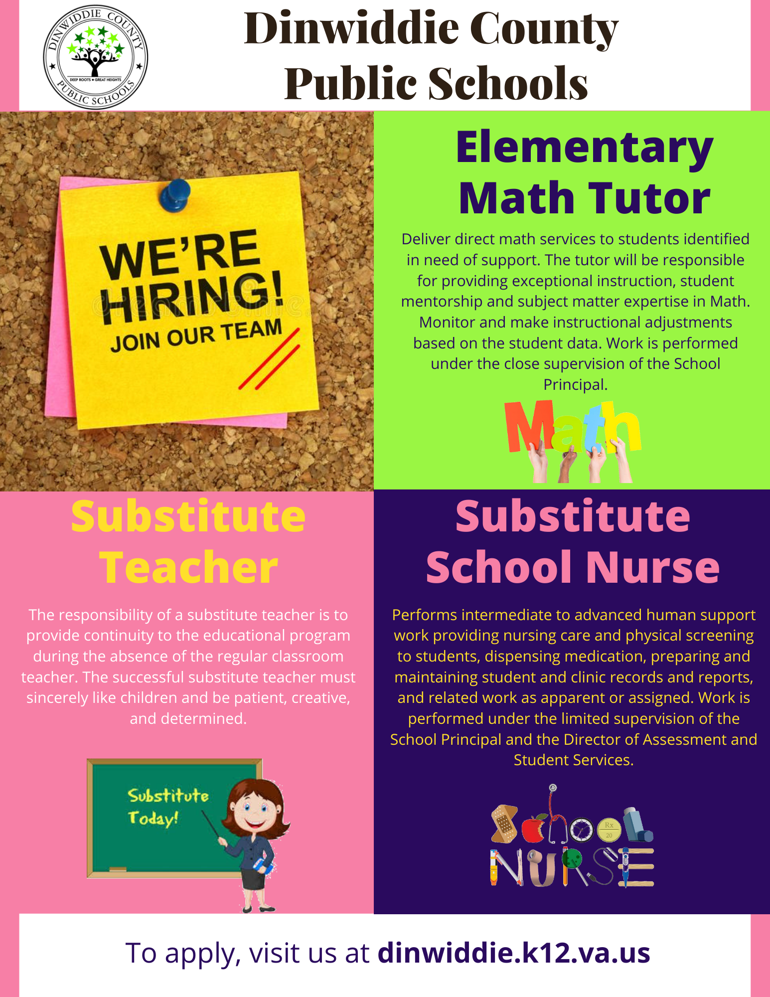 Dinwiddie County Public Schools, We're Hiring! Join our team. Elementary Math Tutor Deliver direct math services to students identified in need of support. The tutor will be responsible for providing exceptional instruction, student mentorship and subject matter expertise in Math. Monitor and make instructional adjustments based on the student data. Work is performed under the close supervision of the School Principal. Substitute Teacher Substitute School Nurse Performs intermediate to advanced human support work providing nursing care and physical screening to students, dispensing medication, preparing and maintaining student and clinic records and reports, and related work as apparent or assigned. Work is performed under the limited supervision of the School Principal and the Director of Assessment and Student Services. The responsibility of a substitute teacher is to provide continuity to the educational program during the absence of the regular classroom teacher. The successful substitute teacher must sincerely like children and be patient, creative, and determined. Substitute School Nurse Performs intermediate to advanced human support work providing nursing care and physical screening to students, dispensing medication, preparing and maintaining student and clinic records and reports, and related work as apparent or assigned. Work is performed under the limited supervision of the School Principal and the Director of Assessment and Student Services. To apply, visit us at dinwiddie.k12.va.us